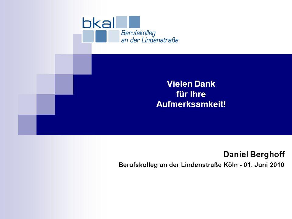 Vielen Dank für Ihre Aufmerksamkeit! Daniel Berghoff Berufskolleg an der Lindenstraße Köln - 01. Juni 2010