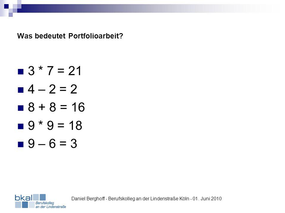 Was bedeutet Portfolioarbeit? 3 * 7 = 21 4 – 2 = 2 8 + 8 = 16 9 * 9 = 18 9 – 6 = 3 Daniel Berghoff - Berufskolleg an der Lindenstraße Köln - 01. Juni