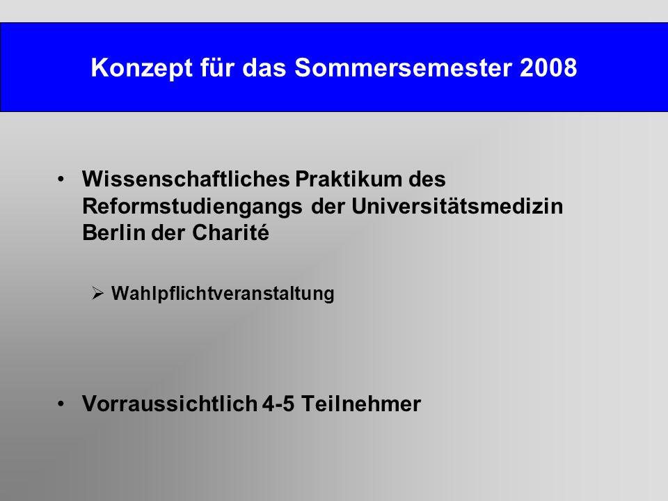 Konzept für das Sommersemester 2008 Wissenschaftliches Praktikum des Reformstudiengangs der Universitätsmedizin Berlin der Charité Wahlpflichtveranstaltung Vorraussichtlich 4-5 Teilnehmer
