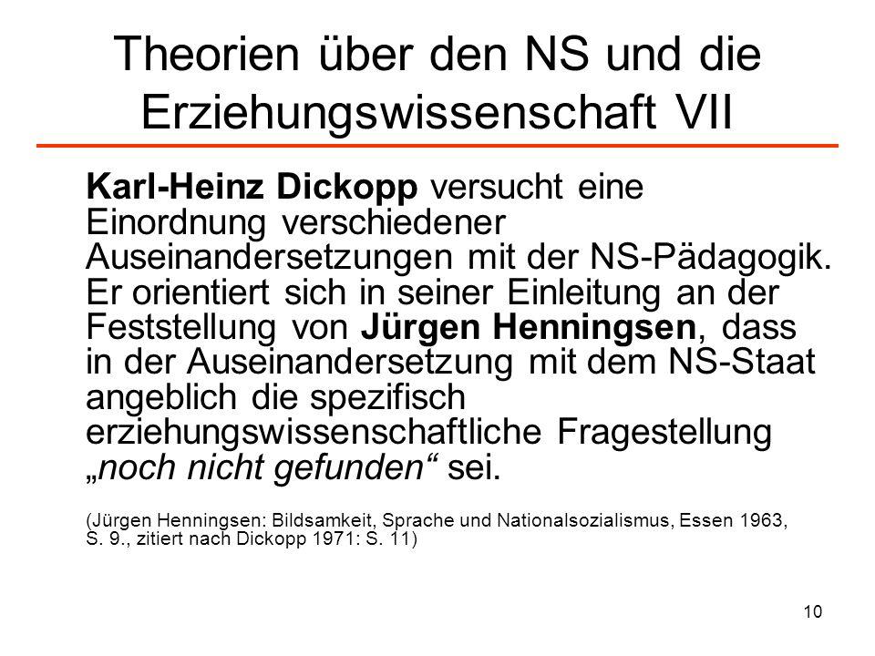 10 Theorien über den NS und die Erziehungswissenschaft VII Karl-Heinz Dickopp versucht eine Einordnung verschiedener Auseinandersetzungen mit der NS-P