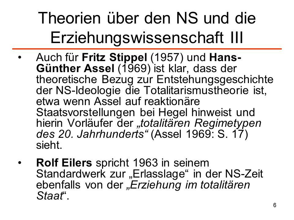 6 Theorien über den NS und die Erziehungswissenschaft III Auch für Fritz Stippel (1957) und Hans- Günther Assel (1969) ist klar, dass der theoretische