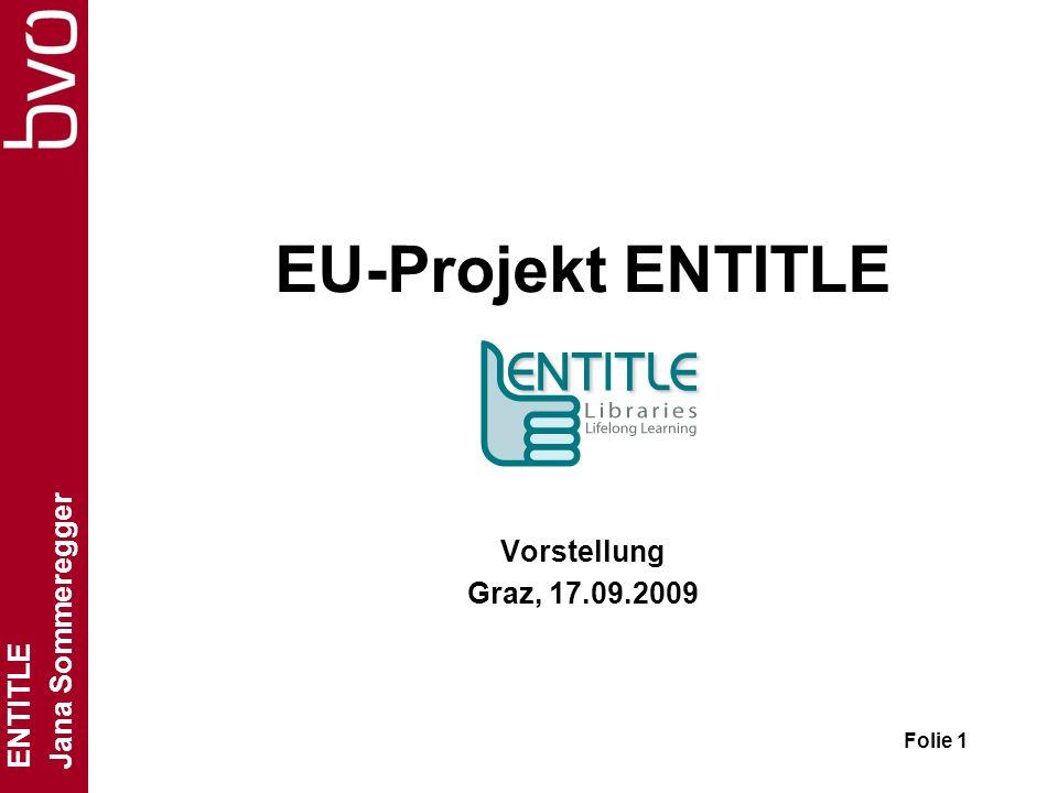 ENTITLE Jana Sommeregger Folie 2 ENTITLE = Europes New libraries Together In Transversal Learning Environments Analyse, Beschreibung und Auswertung von best-practice-Modellen und Initiativen fürs Lebenslange Lernen in Bibliotheken www.entitlelll.eu