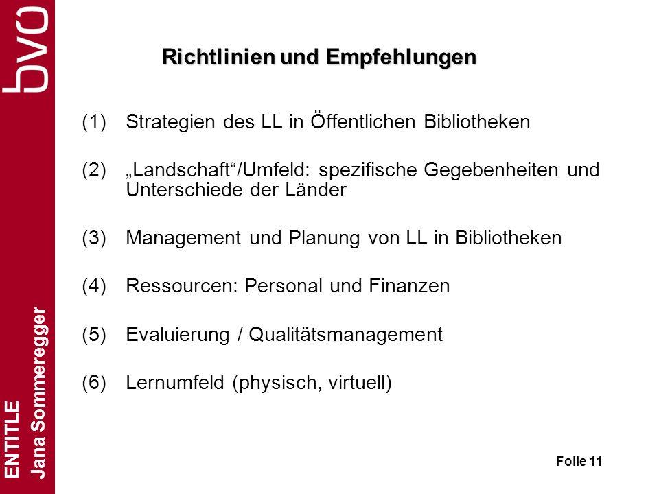 ENTITLE Jana Sommeregger Folie 11 Richtlinien und Empfehlungen (1)Strategien des LL in Öffentlichen Bibliotheken (2)Landschaft/Umfeld: spezifische Gegebenheiten und Unterschiede der Länder (3)Management und Planung von LL in Bibliotheken (4)Ressourcen: Personal und Finanzen (5)Evaluierung / Qualitätsmanagement (6)Lernumfeld (physisch, virtuell)