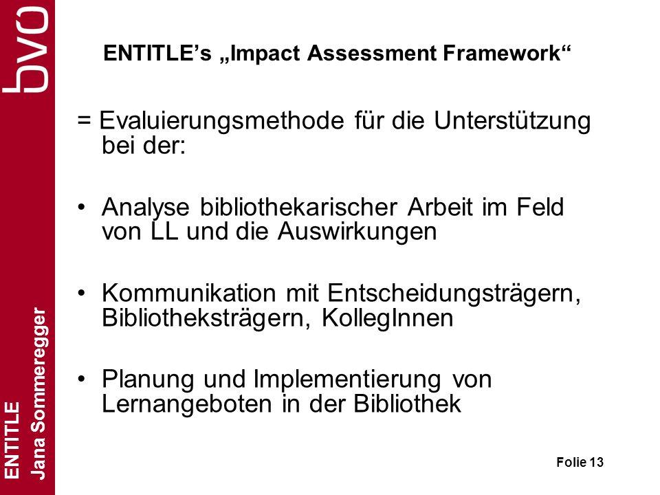 ENTITLE Jana Sommeregger Folie 13 ENTITLEs Impact Assessment Framework = Evaluierungsmethode für die Unterstützung bei der: Analyse bibliothekarischer Arbeit im Feld von LL und die Auswirkungen Kommunikation mit Entscheidungsträgern, Bibliotheksträgern, KollegInnen Planung und Implementierung von Lernangeboten in der Bibliothek