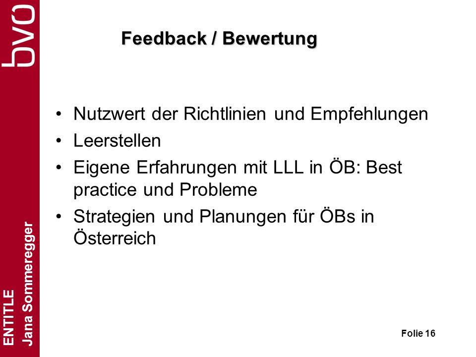 ENTITLE Jana Sommeregger Folie 16 Feedback / Bewertung Nutzwert der Richtlinien und Empfehlungen Leerstellen Eigene Erfahrungen mit LLL in ÖB: Best pr