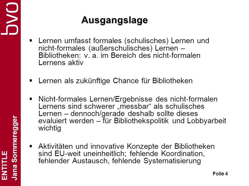 ENTITLE Jana Sommeregger Folie 4 Ausgangslage Lernen umfasst formales (schulisches) Lernen und nicht-formales (außerschulisches) Lernen – Bibliotheken: v.