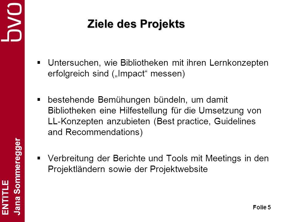 ENTITLE Jana Sommeregger Folie 5 Ziele des Projekts Untersuchen, wie Bibliotheken mit ihren Lernkonzepten erfolgreich sind (Impact messen) bestehende Bemühungen bündeln, um damit Bibliotheken eine Hilfestellung für die Umsetzung von LL-Konzepten anzubieten (Best practice, Guidelines and Recommendations) Verbreitung der Berichte und Tools mit Meetings in den Projektländern sowie der Projektwebsite
