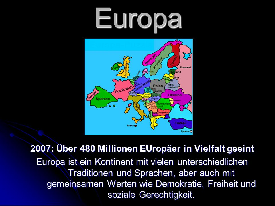 2007: Über 480 Millionen EUropäer in Vielfalt geeint Europa ist ein Kontinent mit vielen unterschiedlichen Traditionen und Sprachen, aber auch mit gemeinsamen Werten wie Demokratie, Freiheit und soziale Gerechtigkeit.