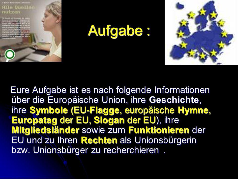 Aufgabe : Eure Aufgabe ist es nach folgende Informationen über die Europäische Union, ihre Geschichte, ihre Symbole (EU-Flagge, europäische Hymne, Europatag der EU, Slogan der EU), ihre Mitgliedsländer sowie zum Funktionieren der EU und zu Ihren Rechten als Unionsbürgerin bzw.