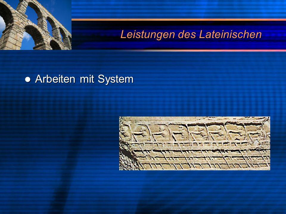 Leistungen des Lateinischen Arbeiten mit System Arbeiten mit System