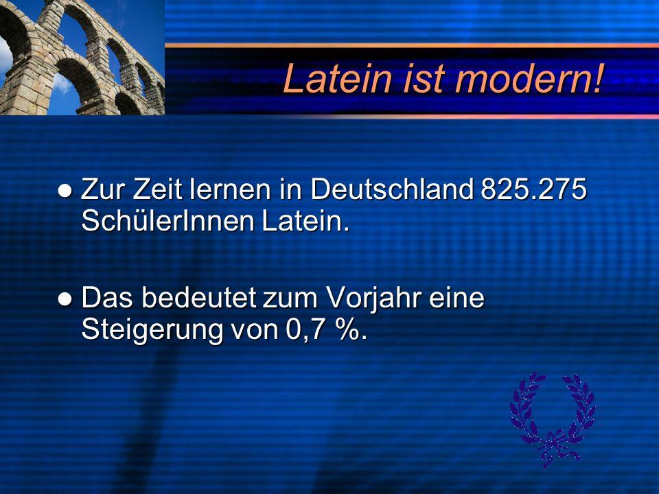 Latein ist modern! Zur Zeit lernen in Deutschland 825.275 SchülerInnen Latein. Zur Zeit lernen in Deutschland 825.275 SchülerInnen Latein. Das bedeute