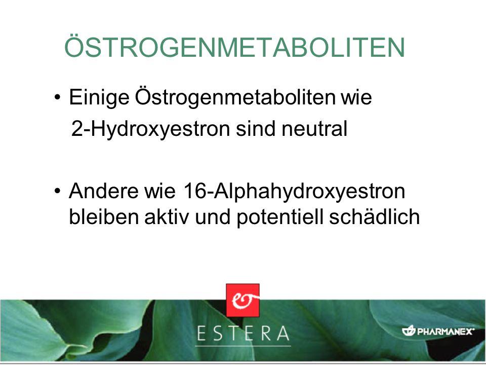 Einige Östrogenmetaboliten wie 2-Hydroxyestron sind neutral Andere wie 16-Alphahydroxyestron bleiben aktiv und potentiell schädlich