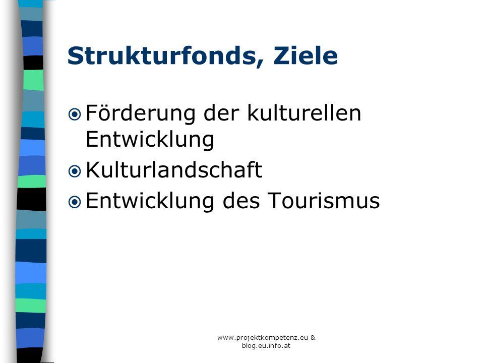 www.projektkompetenz.eu & blog.eu.info.at Strukturfonds, Ziele Förderung der kulturellen Entwicklung Kulturlandschaft Entwicklung des Tourismus