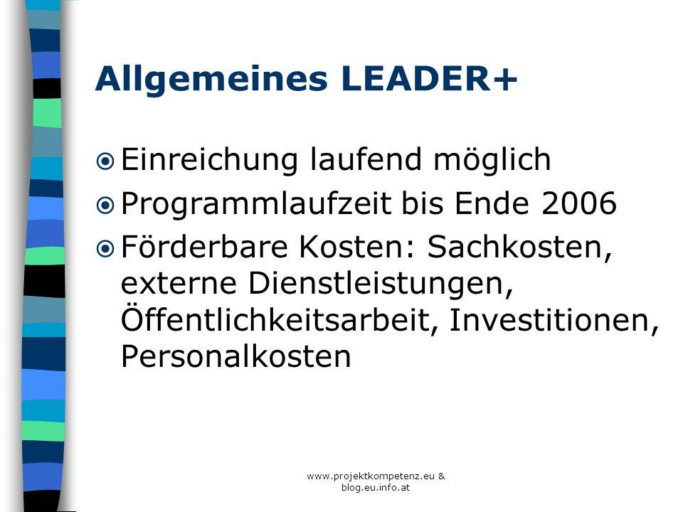 www.projektkompetenz.eu & blog.eu.info.at Allgemeines LEADER+ Einreichung laufend möglich Programmlaufzeit bis Ende 2006 Förderbare Kosten: Sachkosten
