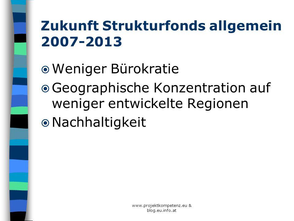 www.projektkompetenz.eu & blog.eu.info.at Zukunft Strukturfonds allgemein 2007-2013 Weniger Bürokratie Geographische Konzentration auf weniger entwick