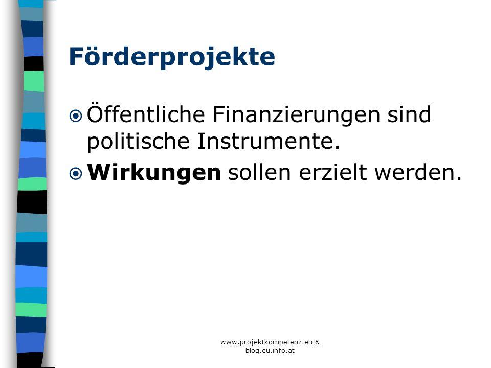 www.projektkompetenz.eu & blog.eu.info.at Förderprojekte Öffentliche Finanzierungen sind politische Instrumente. Wirkungen sollen erzielt werden.