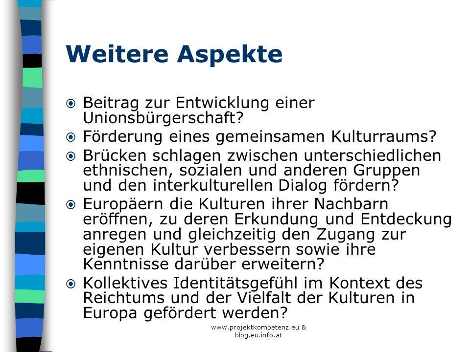 www.projektkompetenz.eu & blog.eu.info.at Weitere Aspekte Beitrag zur Entwicklung einer Unionsbürgerschaft? Förderung eines gemeinsamen Kulturraums? B