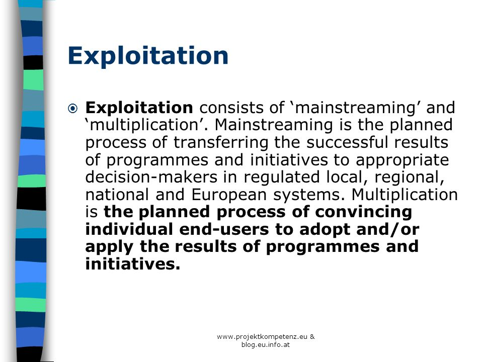 www.projektkompetenz.eu & blog.eu.info.at Exploitation Exploitation consists of mainstreaming and multiplication. Mainstreaming is the planned process