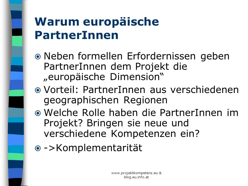 www.projektkompetenz.eu & blog.eu.info.at Warum europäische PartnerInnen Neben formellen Erfordernissen geben PartnerInnen dem Projekt die europäische