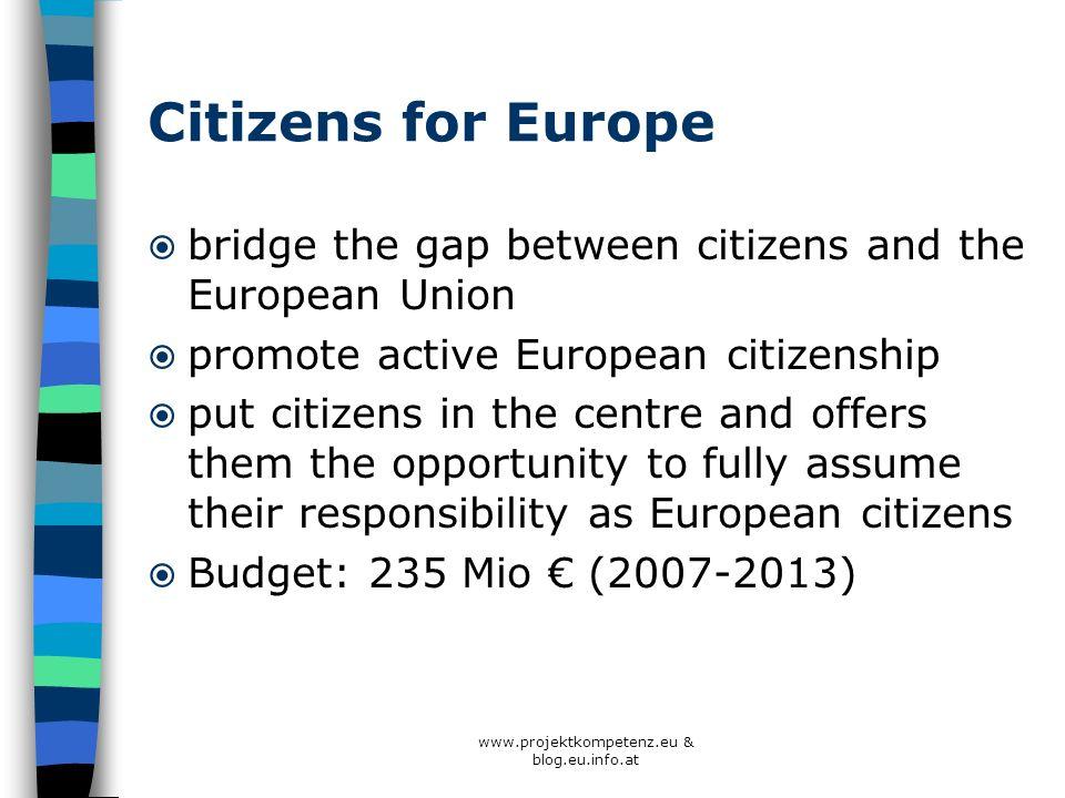 www.projektkompetenz.eu & blog.eu.info.at Citizens for Europe bridge the gap between citizens and the European Union promote active European citizensh