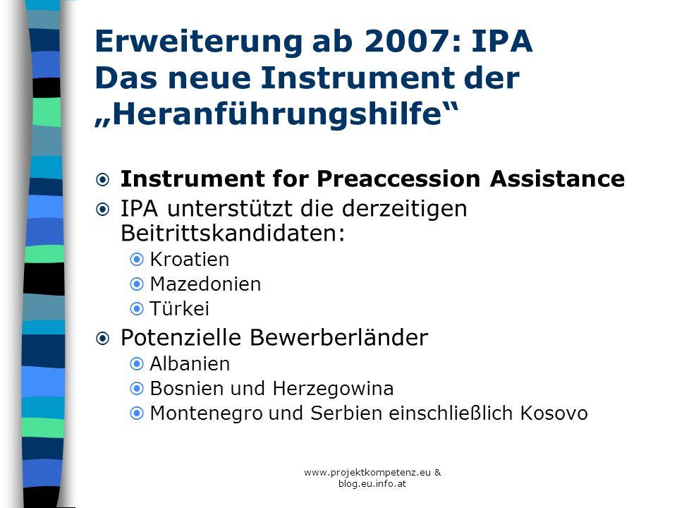 www.projektkompetenz.eu & blog.eu.info.at Erweiterung ab 2007: IPA Das neue Instrument der Heranführungshilfe Instrument for Preaccession Assistance I