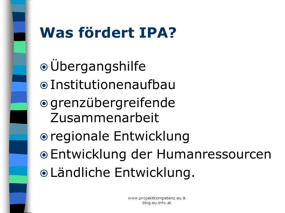 www.projektkompetenz.eu & blog.eu.info.at Was fördert IPA? Übergangshilfe Institutionenaufbau grenzübergreifende Zusammenarbeit regionale Entwicklung