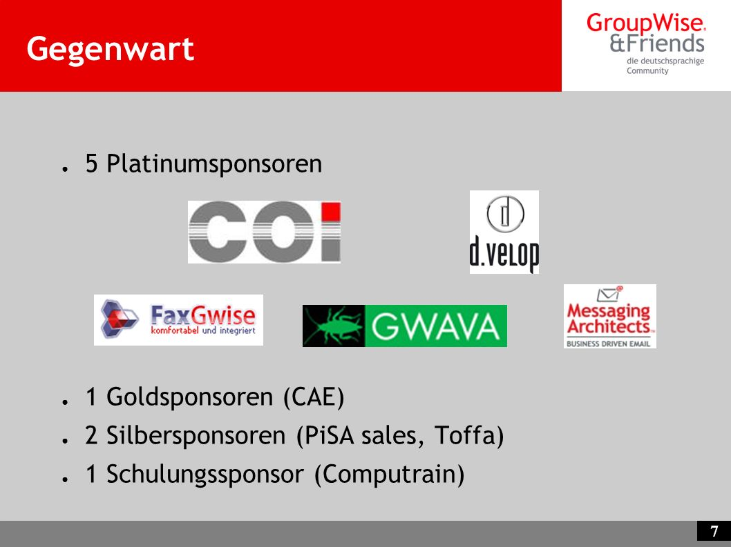 7 Gegenwart 5 Platinumsponsoren 1 Goldsponsoren (CAE) 2 Silbersponsoren (PiSA sales, Toffa) 1 Schulungssponsor (Computrain)