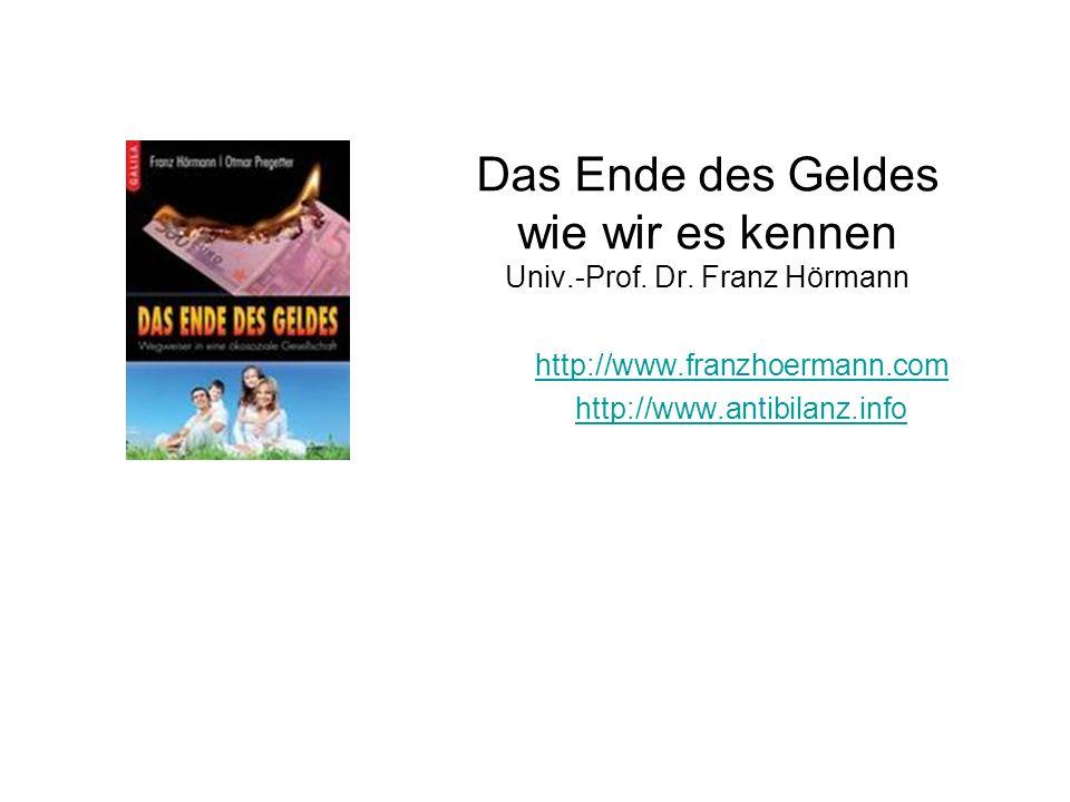 Das Ende des Geldes wie wir es kennen Univ.-Prof. Dr. Franz Hörmann http://www.franzhoermann.com http://www.antibilanz.info Dr.