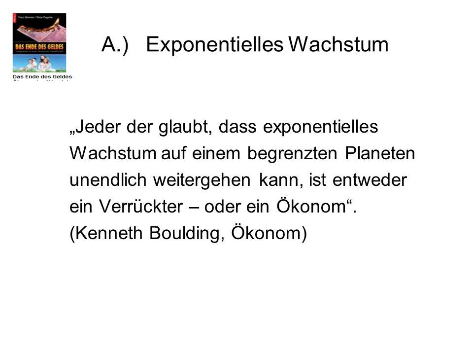 A.) Exponentielles Wachstum Jeder der glaubt, dass exponentielles Wachstum auf einem begrenzten Planeten unendlich weitergehen kann, ist entweder ein