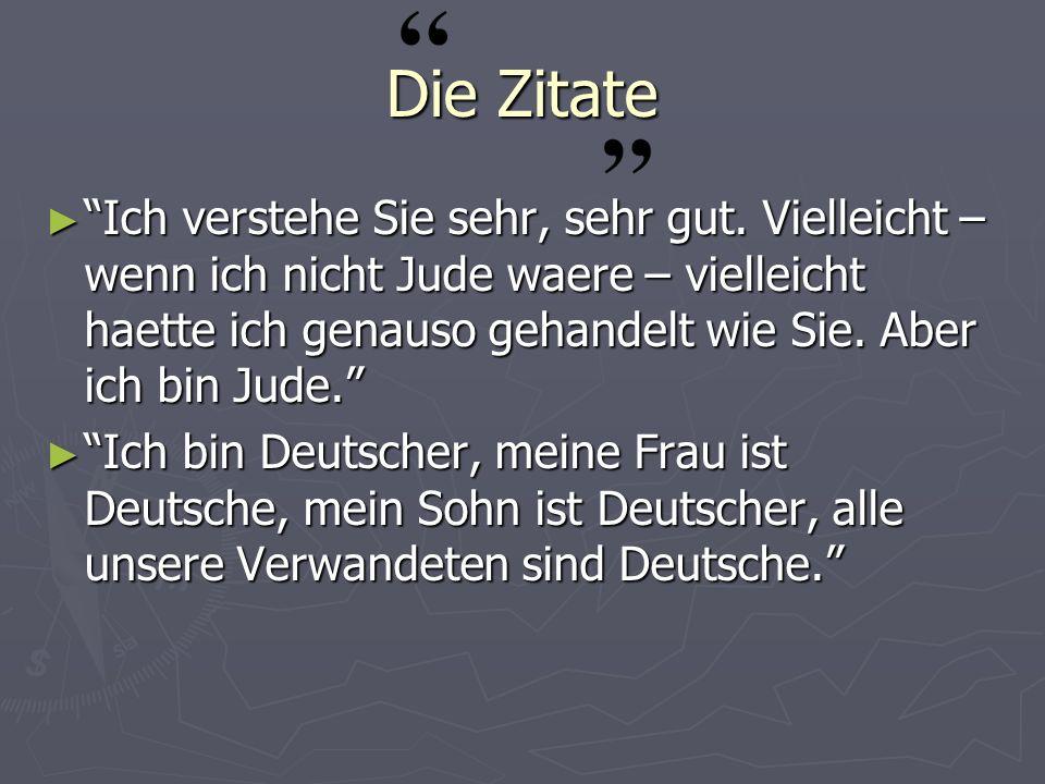 Die Zitate Ich verstehe Sie sehr, sehr gut. Vielleicht – wenn ich nicht Jude waere – vielleicht haette ich genauso gehandelt wie Sie. Aber ich bin Jud