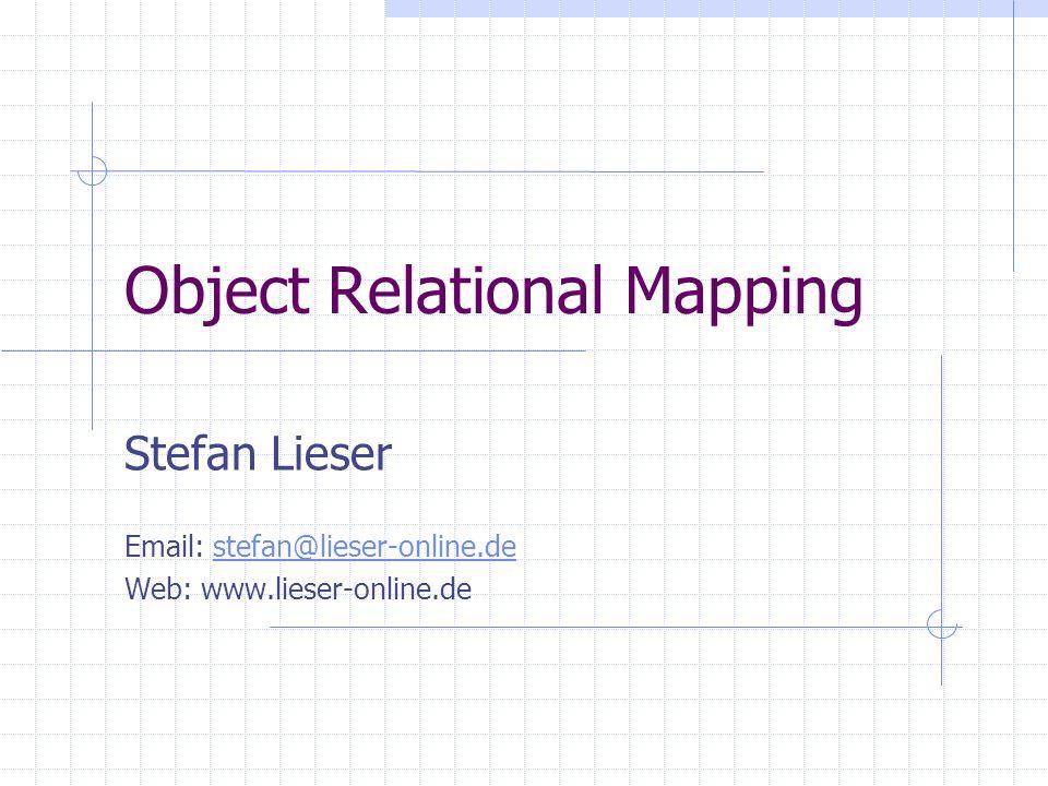 Object Relational Mapping Stefan Lieser Email: stefan@lieser-online.destefan@lieser-online.de Web: www.lieser-online.de