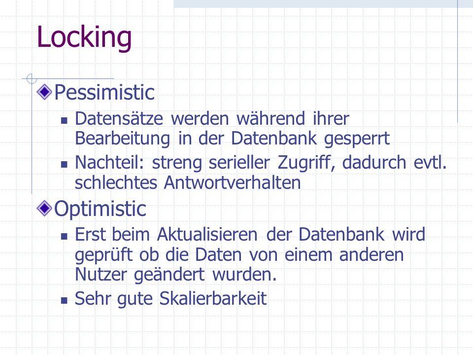Locking Pessimistic Datensätze werden während ihrer Bearbeitung in der Datenbank gesperrt Nachteil: streng serieller Zugriff, dadurch evtl. schlechtes