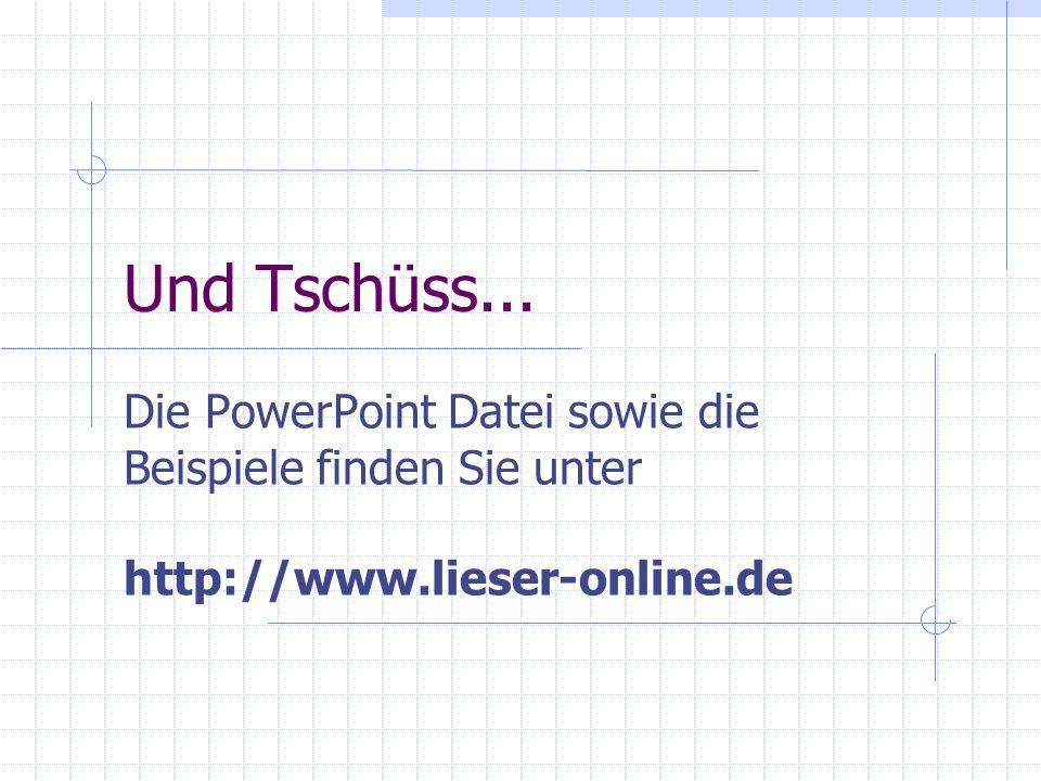Und Tschüss... Die PowerPoint Datei sowie die Beispiele finden Sie unter http://www.lieser-online.de
