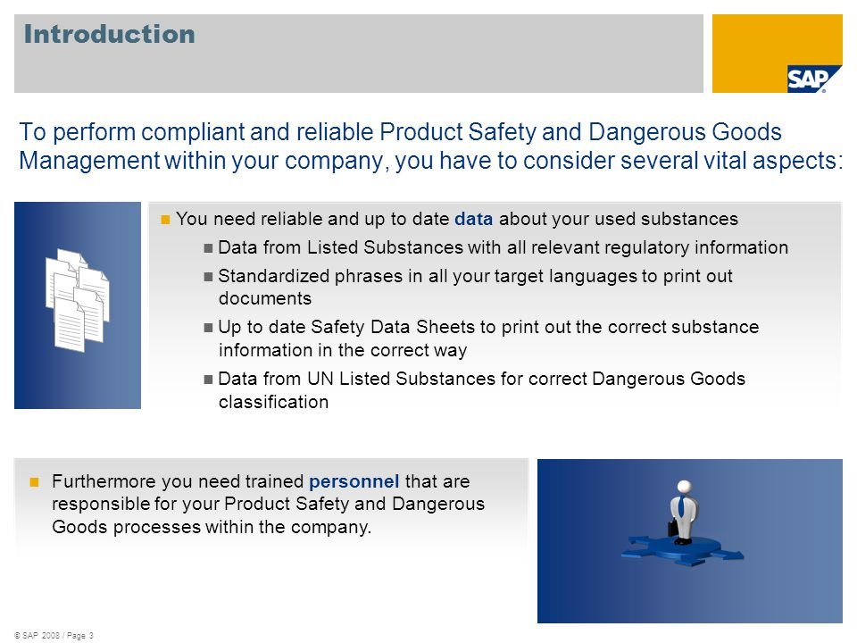 © SAP 2008 / Page 3 Introduction To perform compliant and reliable Product Safety and Dangerous Goods Management within your company, you have to consider several vital aspects: You need reliable and up to date data about your used substances Data from Listed Substances with all relevant regulatory information Standardized phrases in all your target languages to print out documents Up to date Safety Data Sheets to print out the correct substance information in the correct way Data from UN Listed Substances for correct Dangerous Goods classification Furthermore you need trained personnel that are responsible for your Product Safety and Dangerous Goods processes within the company.
