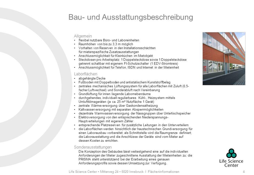 Life Science Center Mitterweg 24 6020 Innsbruck I Flächeninformationen5 Bau- und Ausstattungsbeschreibung Büroflächen Fußboden Doppelboden und Teppichbelag zentrales Lüftungssystem für alle Büroflächen mit Filterung und Lufterwärmung durchgehendes, individuell regulierbares Kühl-, Heizsystem mittels Umluftklimageräten (je ca.