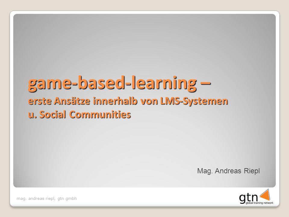 mag. andreas riepl, gtn gmbh Mag. Andreas Riepl game-based-learning – erste Ansätze innerhalb von LMS-Systemen u. Social Communities
