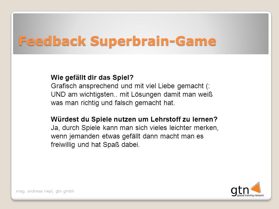 mag. andreas riepl, gtn gmbh Feedback Superbrain-Game Wie gefällt dir das Spiel? Grafisch ansprechend und mit viel Liebe gemacht (: UND am wichtigsten