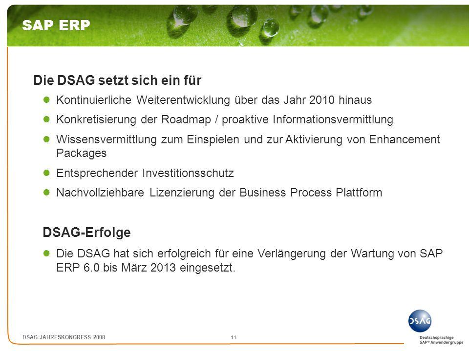 11 DSAG-JAHRESKONGRESS 2008 SAP ERP Die DSAG setzt sich ein für Kontinuierliche Weiterentwicklung über das Jahr 2010 hinaus Konkretisierung der Roadma