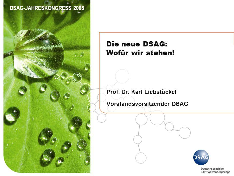 DSAG-JAHRESKONGRESS 2008 Die neue DSAG: Wofür wir stehen! Prof. Dr. Karl Liebstückel Vorstandsvorsitzender DSAG