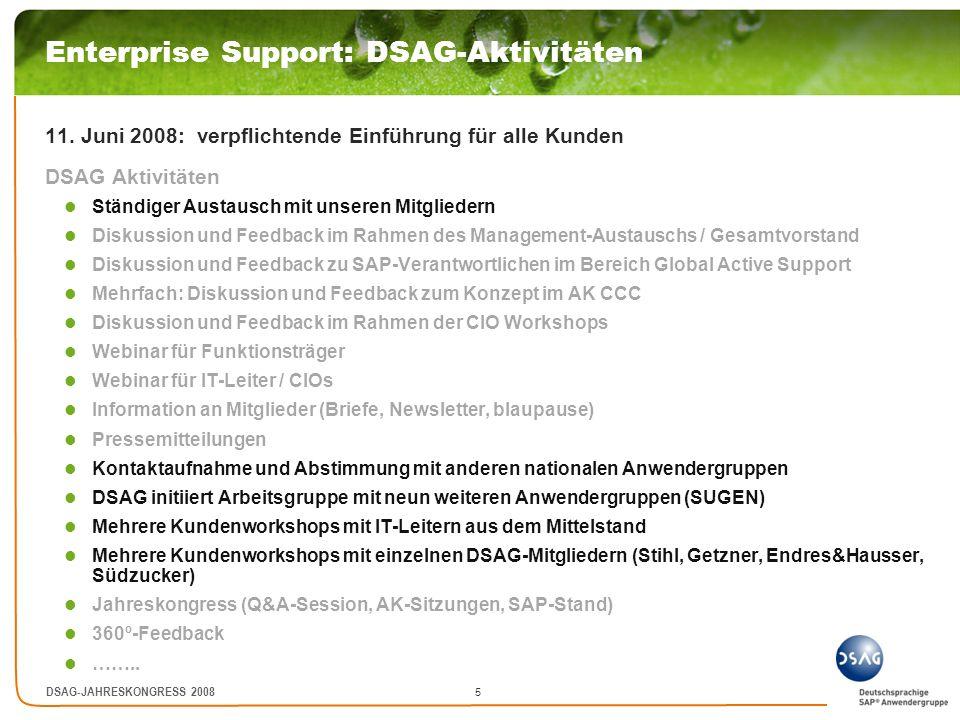 6 DSAG-JAHRESKONGRESS 2008 Enterprise Support: Reaktionen Konsolidierte Reaktionen unserer Mitglieder: keine Verpflichtung zu Einheitsmodell Enterprise Support Mehrwert von ES kaum erkennbar Statt dessen Wahlmöglichkeit und/oder mehr Flexibilität Qualität derzeitiger Software und Support rechtfertigen keine Preiserhöhung Komplexität von SAP selbst geschaffen SAP verpasst Chance, sich positiv gegenüber Wettbewerbern abzugrenzen Nicht erkennbarer Mehrwert + fehlende Wahlmöglichkeit ES wird wahrgenommen als schlichte Preiserhöhung Mehrfache Preiserhöhung der letzten Jahre ES sind ungeplante Mehrkosten und gehen damit auf Kosten anderer IT-Investitionen Vorgehensweise SAP und Umgang mit Kunden nicht partnerschaftlich Vertrauen in Investitionssicherheit (SAP als verlässlicher Partner) geht verloren Unmittelbare Auswirkungen auf künftige Investitionsentscheidungen besonders im Mittelstand …