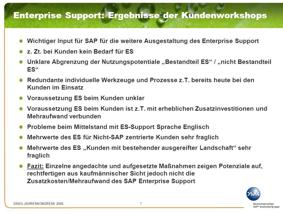 8 DSAG-JAHRESKONGRESS 2008 Enterprise Support: Einflussnahme Bisherige Einflussnahme Feedback zur geplanten Erhöhung auf 22% Stufenweise Erhöhung über 4 Jahre Wartungsaufwand für Großkunden ist degressiv Kunden > 5 Mio.