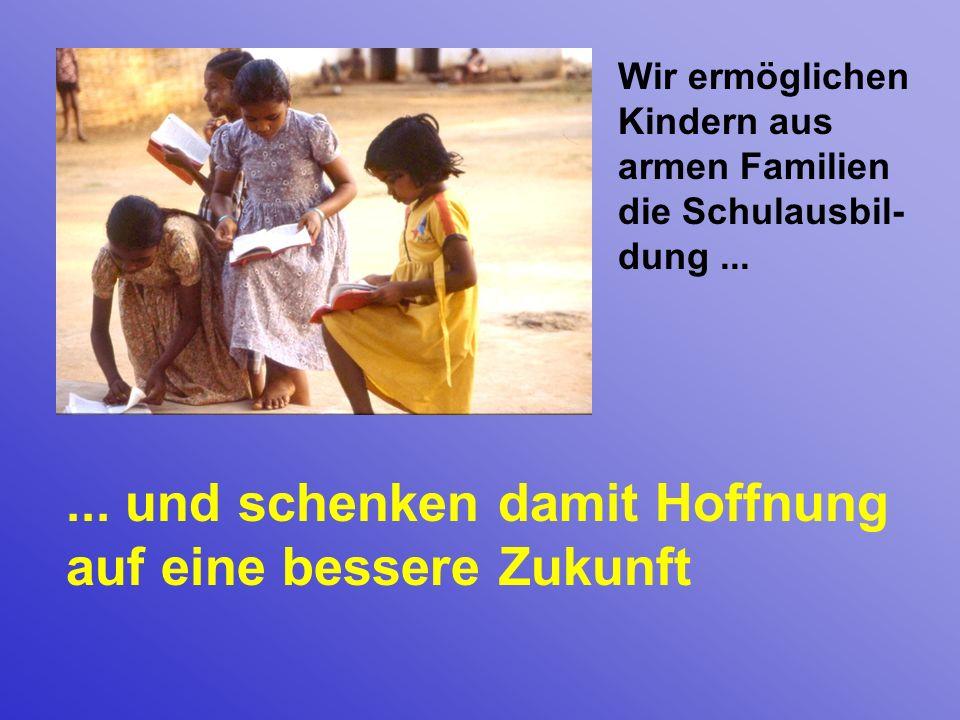 Wir ermöglichen Kindern aus armen Familien die Schulausbil- dung...... und schenken damit Hoffnung auf eine bessere Zukunft
