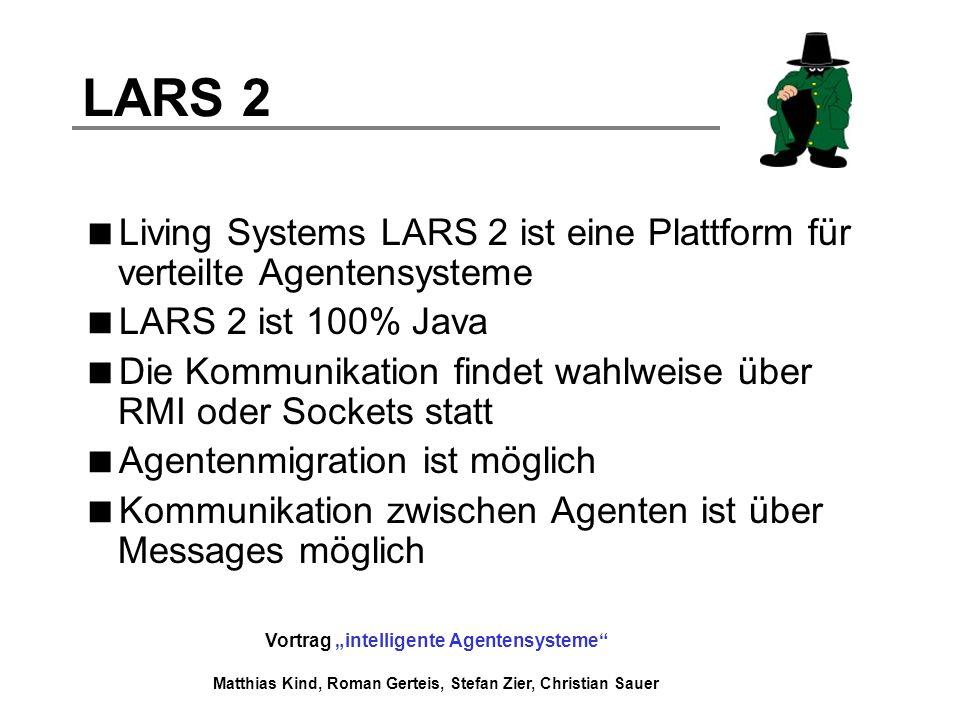 Vortrag intelligente Agentensysteme Matthias Kind, Roman Gerteis, Stefan Zier, Christian Sauer LARS 2 Living Systems LARS 2 ist eine Plattform für ver