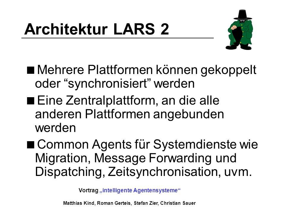 Vortrag intelligente Agentensysteme Matthias Kind, Roman Gerteis, Stefan Zier, Christian Sauer Architektur LARS 2 Mehrere Plattformen können gekoppelt