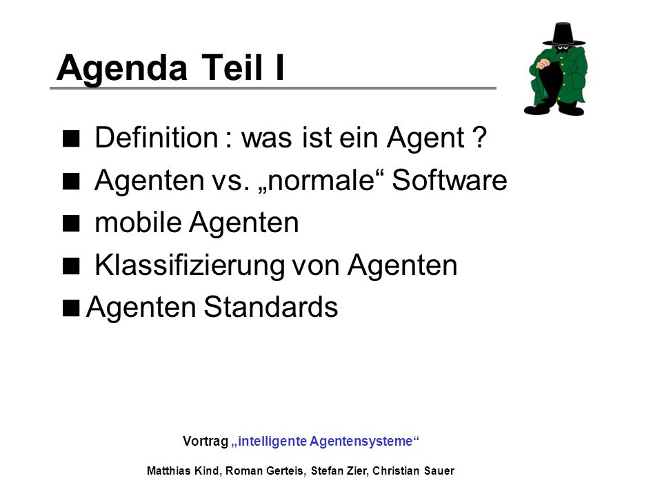 Vortrag intelligente Agentensysteme Matthias Kind, Roman Gerteis, Stefan Zier, Christian Sauer Agenda Teil I Definition : was ist ein Agent ? Agenten