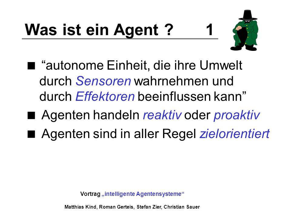 Vortrag intelligente Agentensysteme Matthias Kind, Roman Gerteis, Stefan Zier, Christian Sauer Was ist ein Agent ? 1 autonome Einheit, die ihre Umwelt
