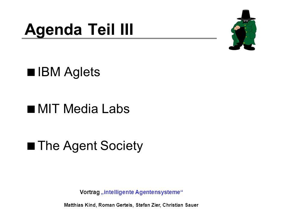 Vortrag intelligente Agentensysteme Matthias Kind, Roman Gerteis, Stefan Zier, Christian Sauer Agenda Teil III IBM Aglets MIT Media Labs The Agent Soc