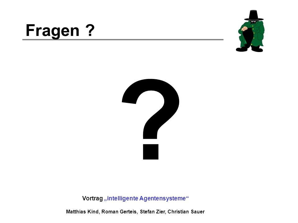 Vortrag intelligente Agentensysteme Matthias Kind, Roman Gerteis, Stefan Zier, Christian Sauer Fragen ? ?