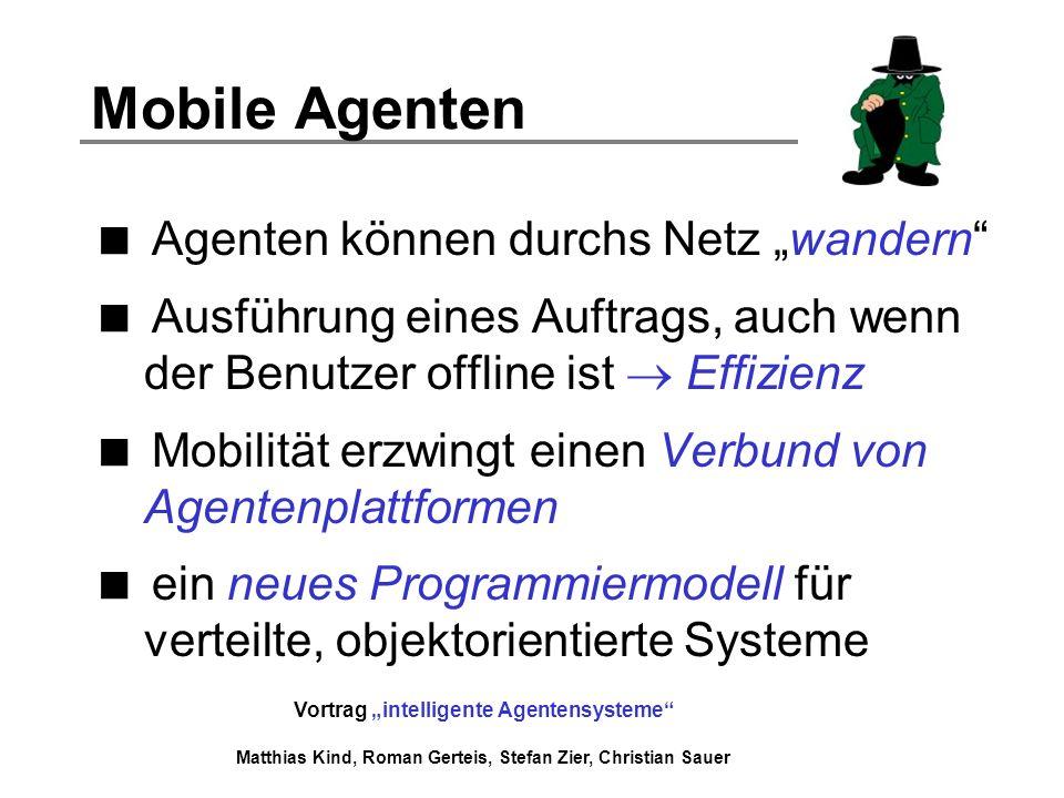Vortrag intelligente Agentensysteme Matthias Kind, Roman Gerteis, Stefan Zier, Christian Sauer Mobile Agenten Agenten können durchs Netz wandern Ausfü