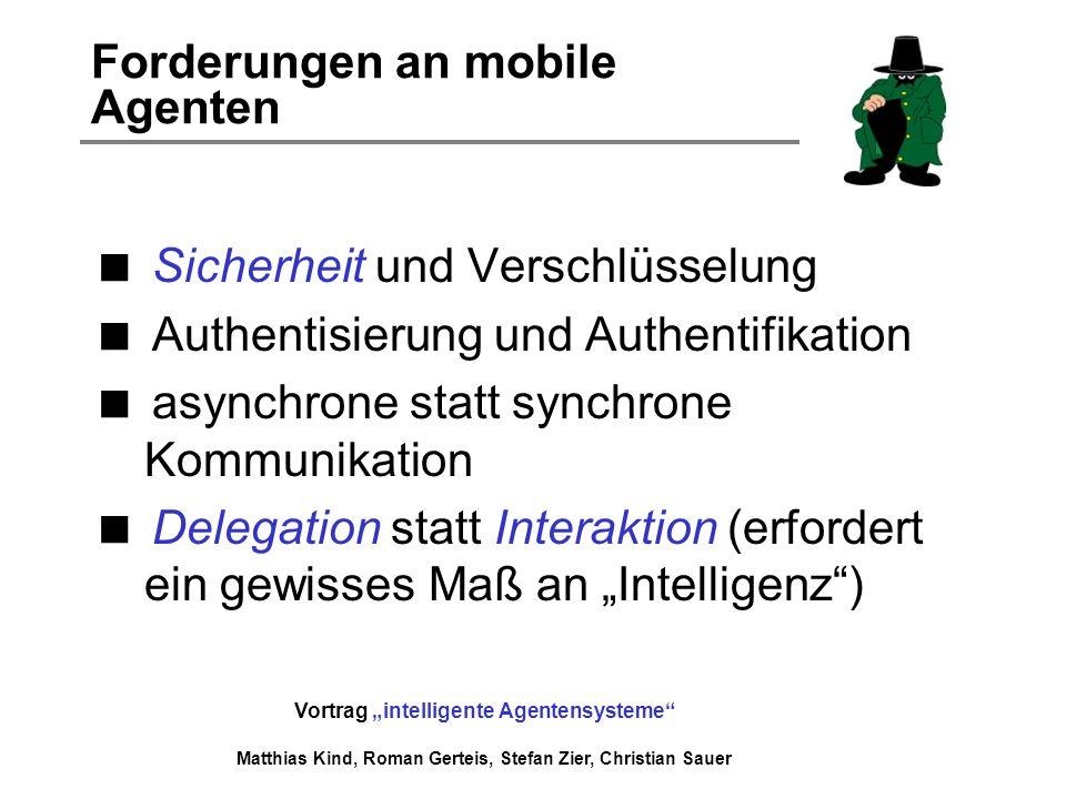 Vortrag intelligente Agentensysteme Matthias Kind, Roman Gerteis, Stefan Zier, Christian Sauer Forderungen an mobile Agenten Sicherheit und Verschlüss
